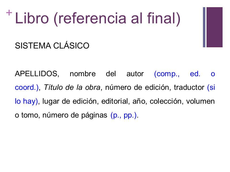 + Libro (referencia al final) SISTEMA CLÁSICO APELLIDOS, nombre del autor (comp., ed. o coord.), Título de la obra, número de edición, traductor (si l