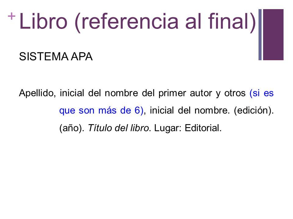 + Libro (referencia al final) SISTEMA APA Apellido, inicial del nombre del primer autor y otros (si es que son más de 6), inicial del nombre. (edición