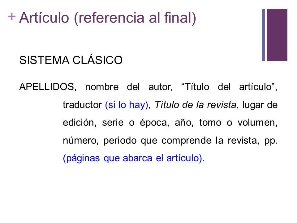 + Artículo (referencia al final) SISTEMA CLÁSICO APELLIDOS, nombre del autor, Título del artículo, traductor (si lo hay), Título de la revista, lugar