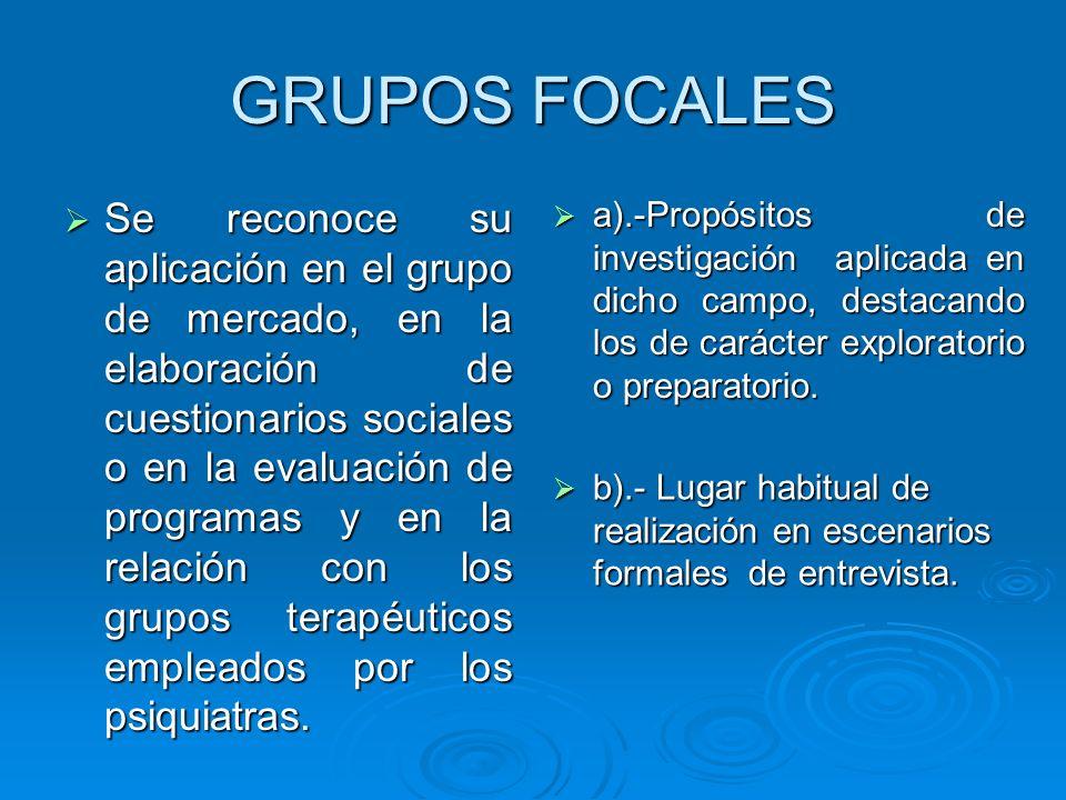 GRUPOS FOCALES Se reconoce su aplicación en el grupo de mercado, en la elaboración de cuestionarios sociales o en la evaluación de programas y en la r