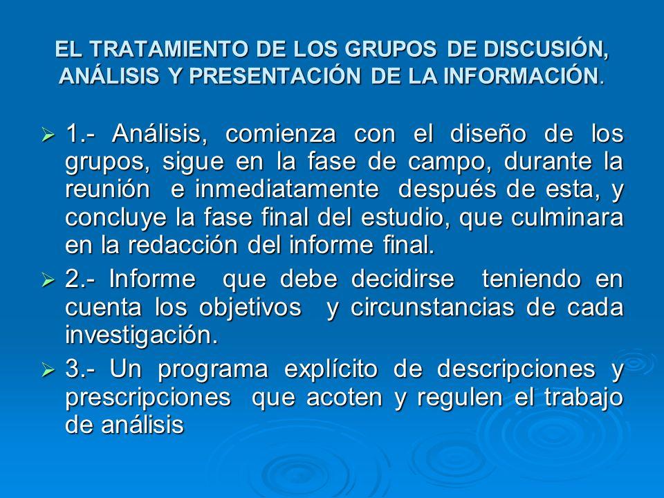 EL TRATAMIENTO DE LOS GRUPOS DE DISCUSIÓN, ANÁLISIS Y PRESENTACIÓN DE LA INFORMACIÓN. 1.- Análisis, comienza con el diseño de los grupos, sigue en la