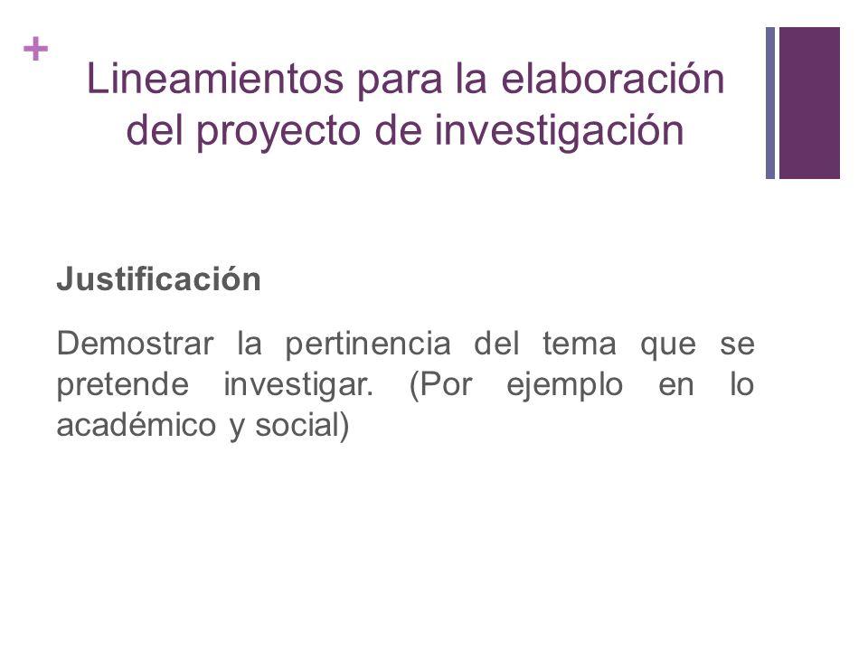 + Lineamientos para la elaboración del proyecto de investigación Justificación Demostrar la pertinencia del tema que se pretende investigar. (Por ejem