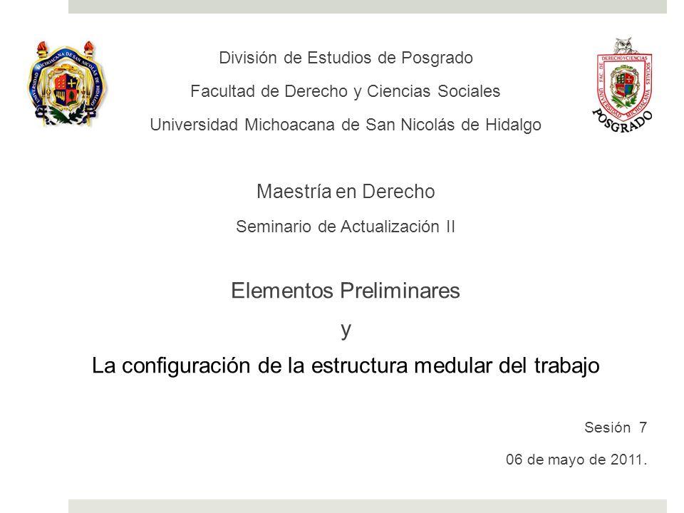 División de Estudios de Posgrado Facultad de Derecho y Ciencias Sociales Universidad Michoacana de San Nicolás de Hidalgo Maestría en Derecho Seminario de Actualización II Elementos Preliminares y La configuración de la estructura medular del trabajo Sesión 7 06 de mayo de 2011.
