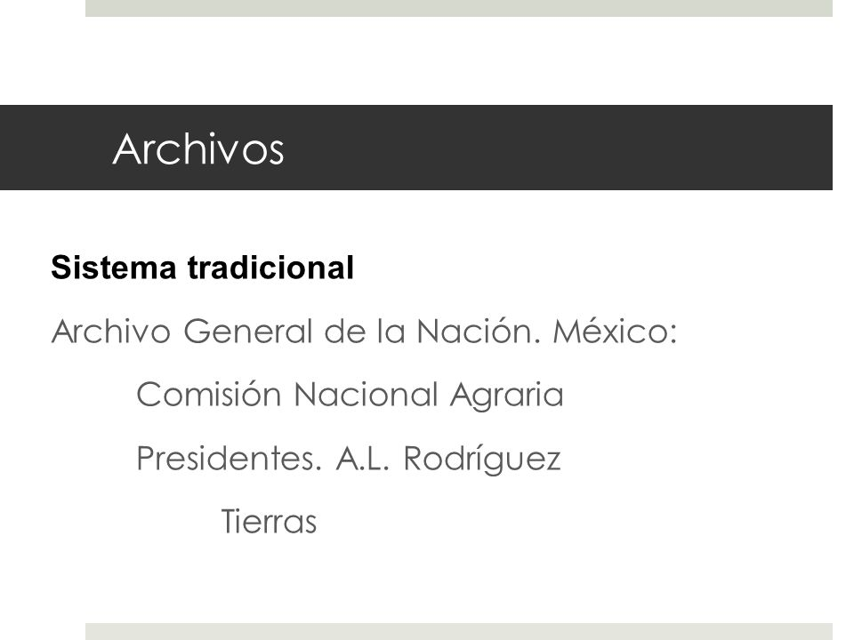 Archivos Sistema tradicional Archivo General de la Nación. México: Comisión Nacional Agraria Presidentes. A.L. Rodríguez Tierras