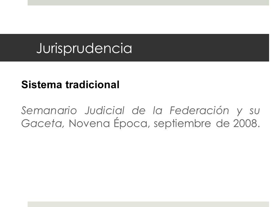 Jurisprudencia Sistema tradicional Semanario Judicial de la Federación y su Gaceta, Novena Época, septiembre de 2008.