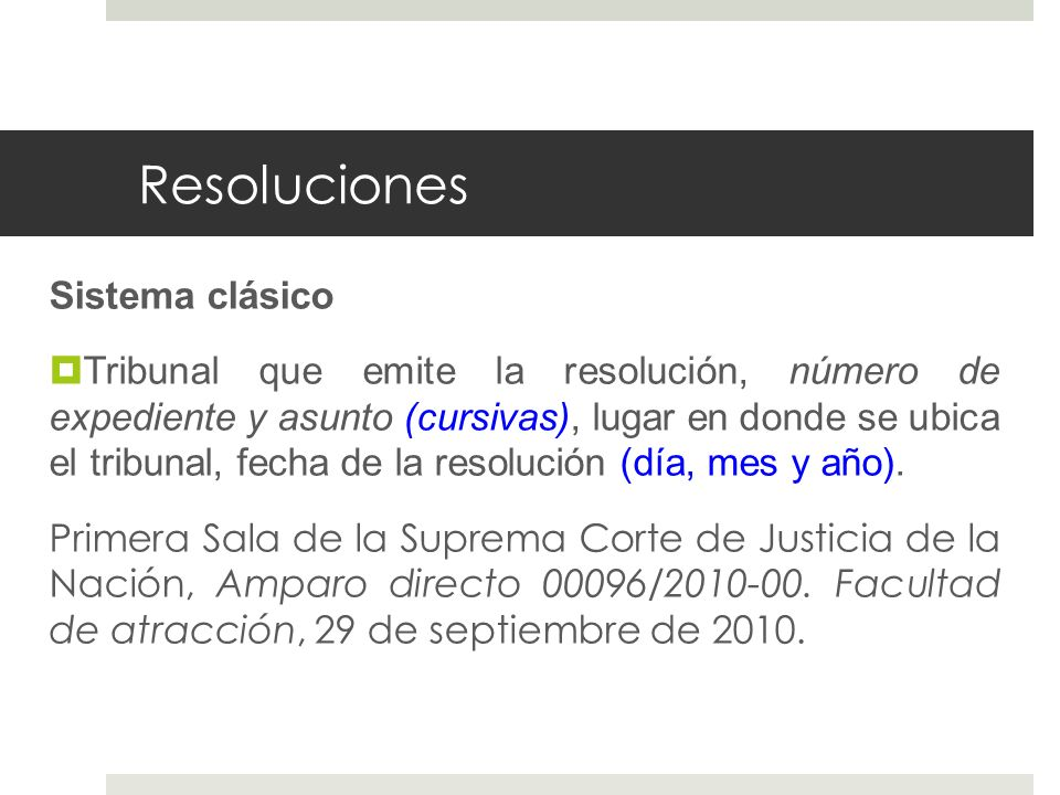 Resoluciones Sistema clásico Tribunal que emite la resolución, número de expediente y asunto (cursivas), lugar en donde se ubica el tribunal, fecha de la resolución (día, mes y año).