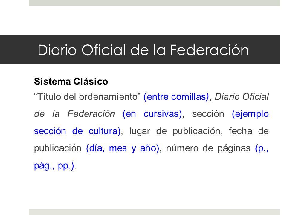 Diario Oficial de la Federación Sistema Clásico Título del ordenamiento (entre comillas), Diario Oficial de la Federación (en cursivas), sección (ejem