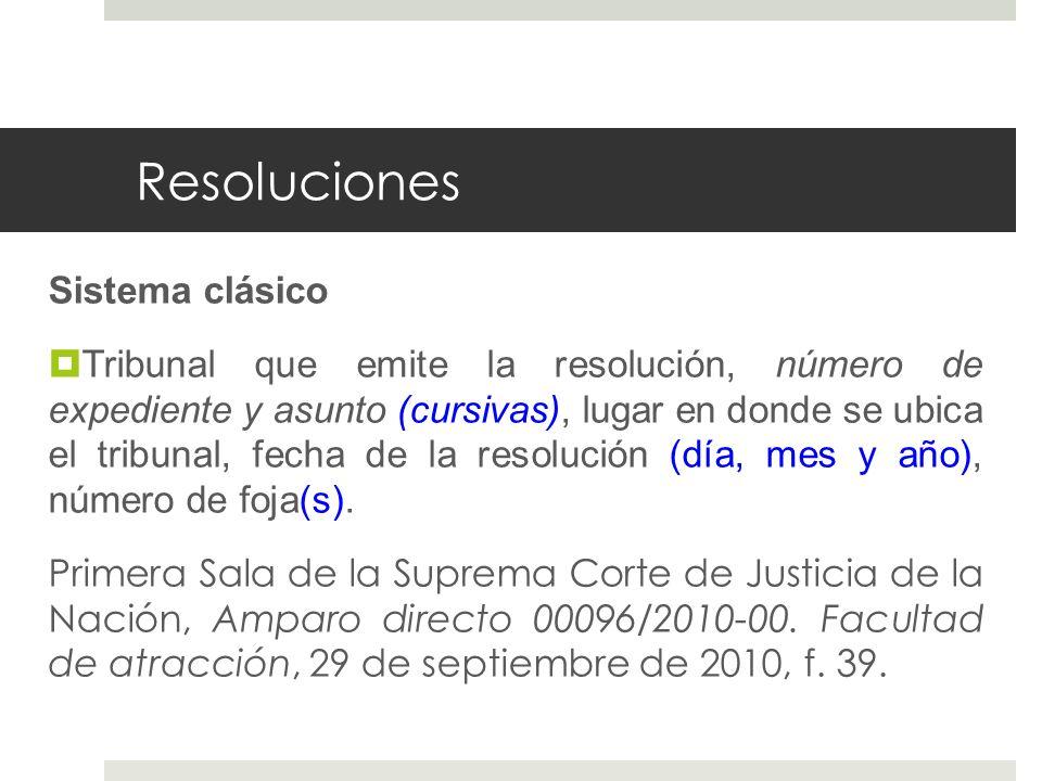 Resoluciones Sistema clásico Tribunal que emite la resolución, número de expediente y asunto (cursivas), lugar en donde se ubica el tribunal, fecha de la resolución (día, mes y año), número de foja(s).