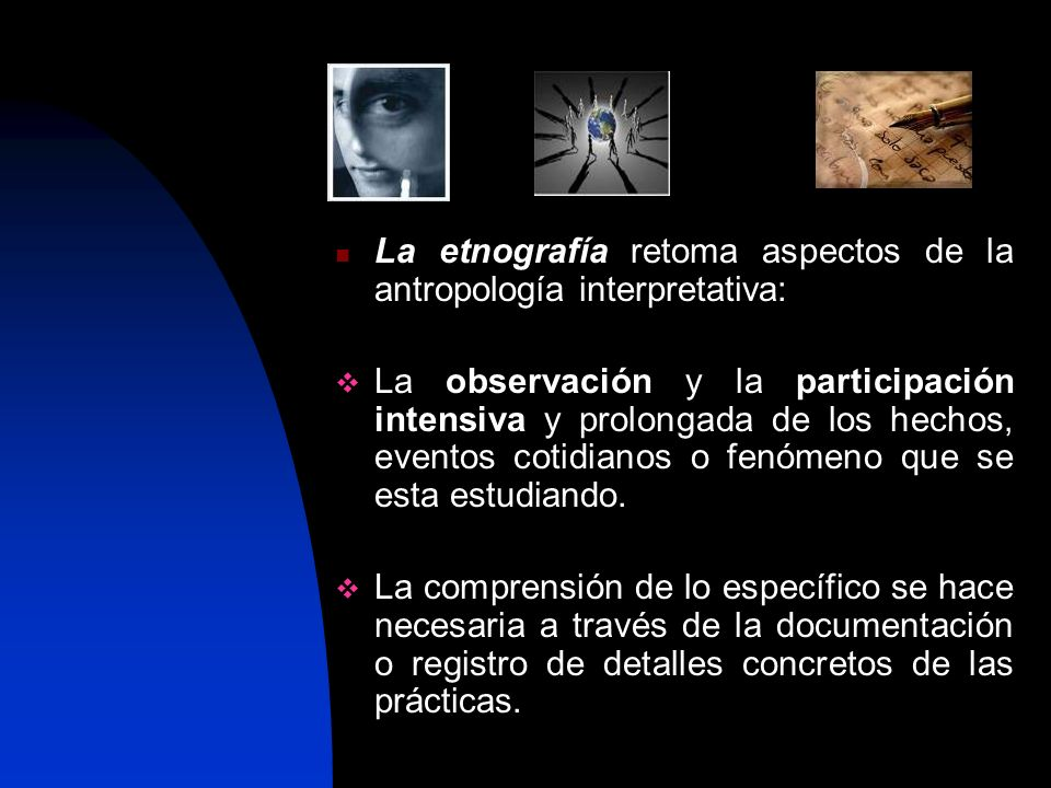 La etnografía retoma aspectos de la antropología interpretativa: La observación y la participación intensiva y prolongada de los hechos, eventos cotidianos o fenómeno que se esta estudiando.