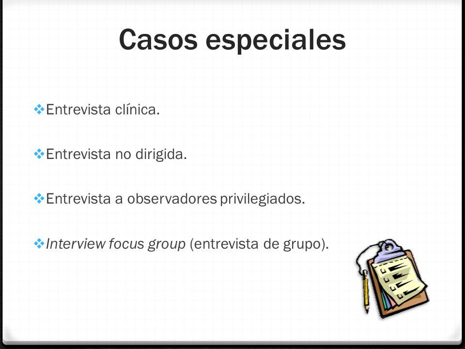 Casos especiales Entrevista clínica. Entrevista no dirigida. Entrevista a observadores privilegiados. Interview focus group (entrevista de grupo).