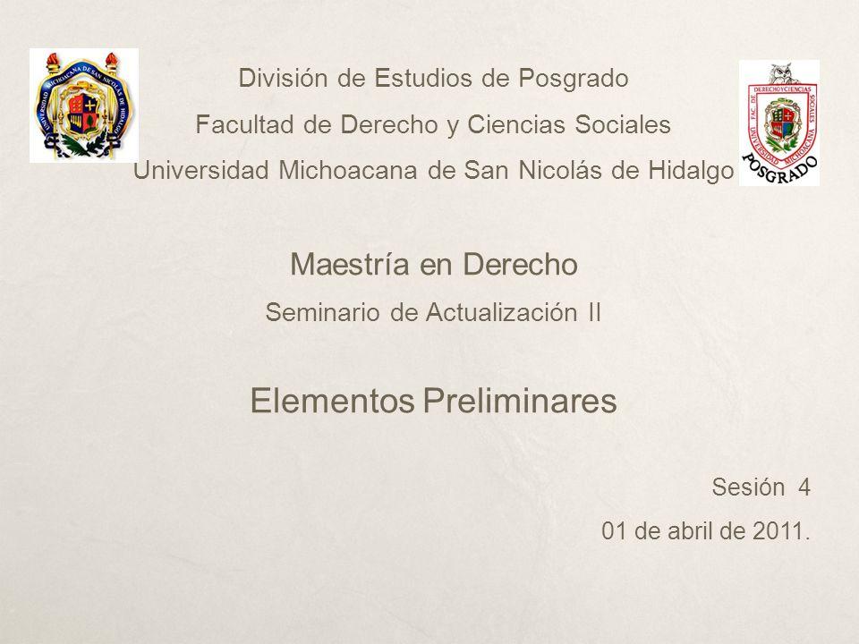 División de Estudios de Posgrado Facultad de Derecho y Ciencias Sociales Universidad Michoacana de San Nicolás de Hidalgo Maestría en Derecho Seminario de Actualización II Elementos Preliminares Sesión 4 01 de abril de 2011.