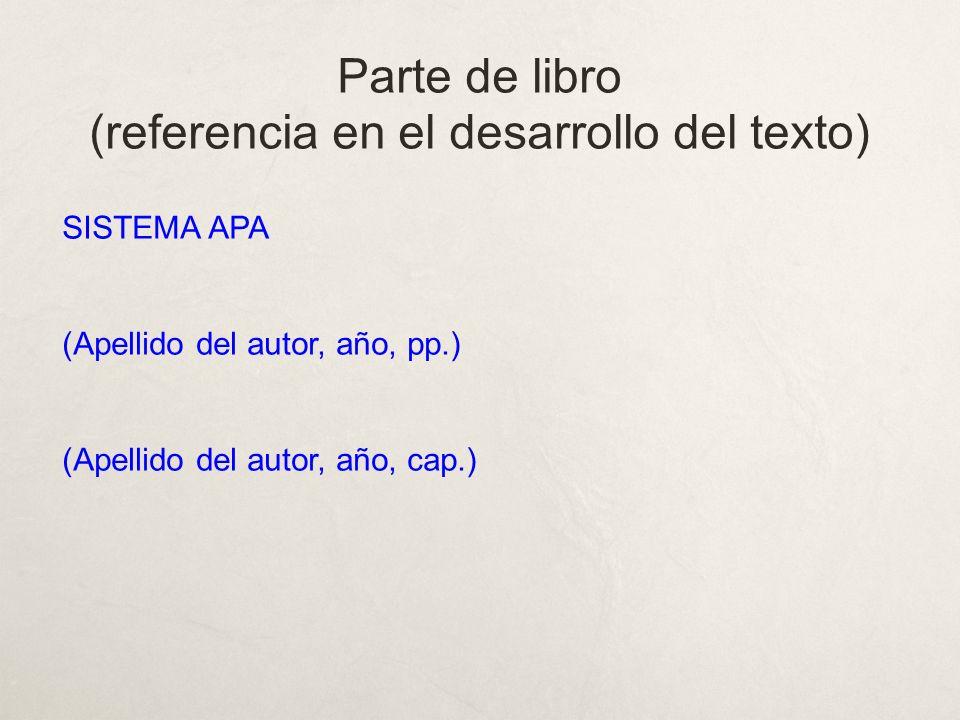 Parte de libro (referencia en el desarrollo del texto) SISTEMA APA (Apellido del autor, año, pp.) (Apellido del autor, año, cap.)
