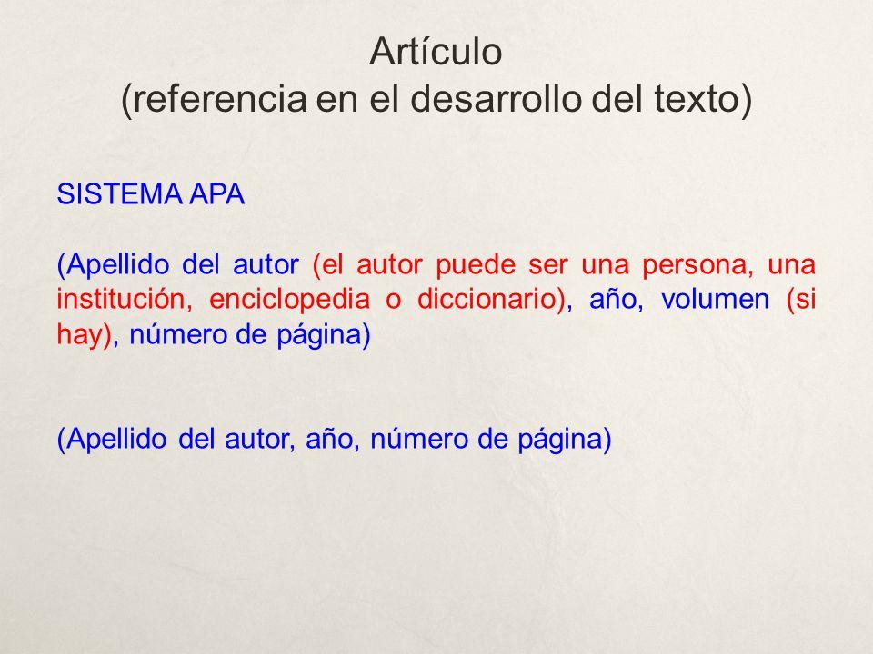 SISTEMA APA (Apellido del autor (el autor puede ser una persona, una institución, enciclopedia o diccionario), año, volumen (si hay), número de página) (Apellido del autor, año, número de página) Artículo (referencia en el desarrollo del texto)