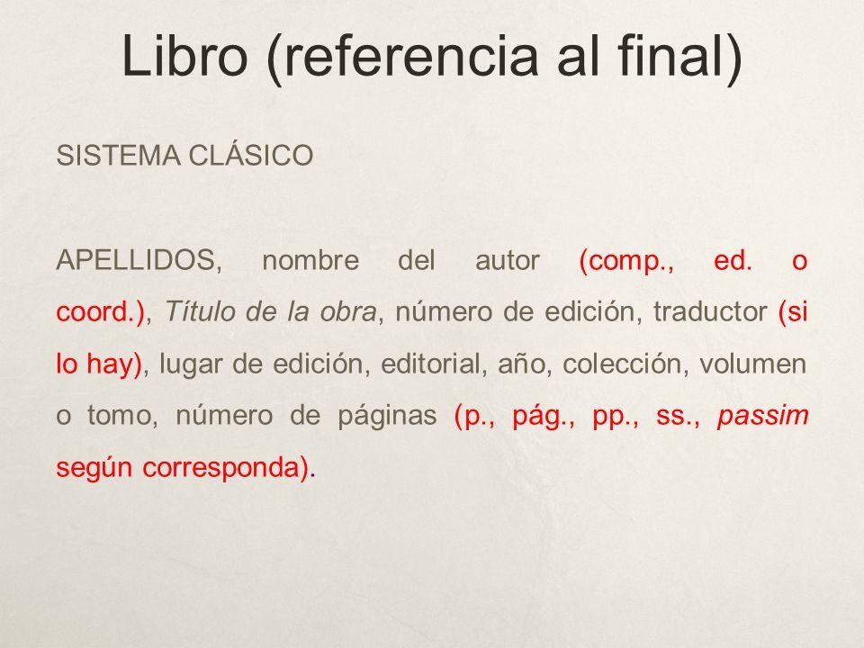 Libro (referencia al final) SISTEMA CLÁSICO APELLIDOS, nombre del autor (comp., ed. o coord.), Título de la obra, número de edición, traductor (si lo