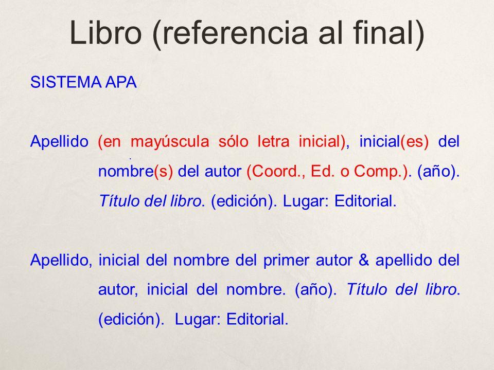 Libro (referencia al final) SISTEMA APA Apellido (en mayúscula sólo letra inicial), inicial(es) del nombre(s) del autor (Coord., Ed. o Comp.). (año).