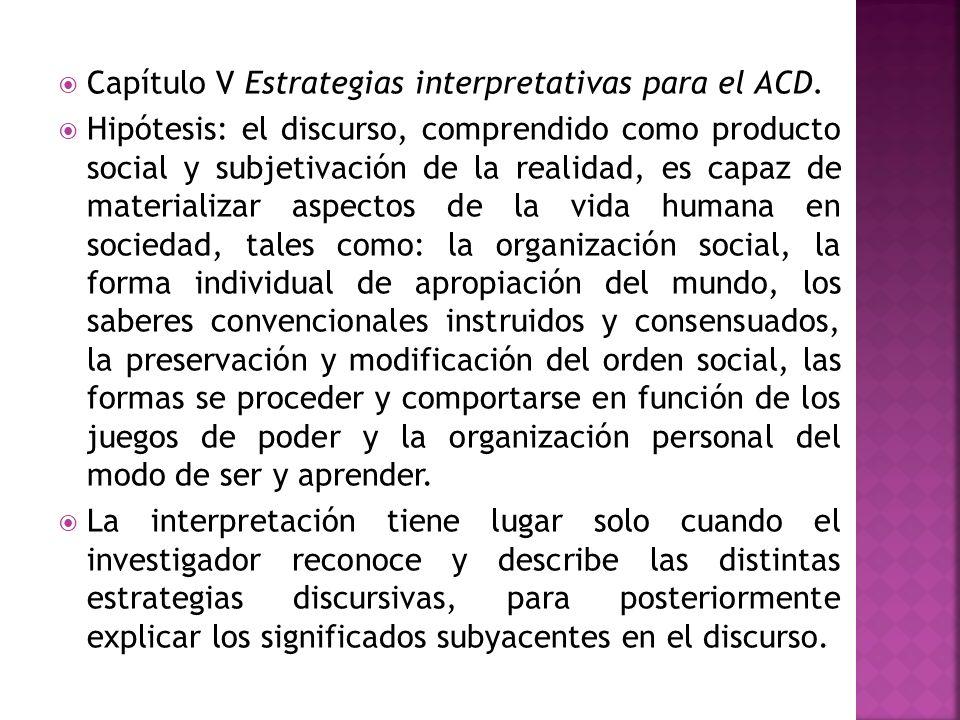 Capítulo V Estrategias interpretativas para el ACD. Hipótesis: el discurso, comprendido como producto social y subjetivación de la realidad, es capaz