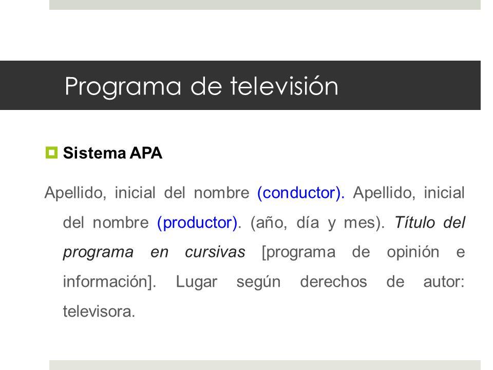 Programa de televisión Sistema APA Apellido, inicial del nombre (conductor). Apellido, inicial del nombre (productor). (año, día y mes). Título del pr
