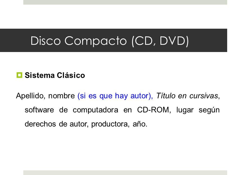 Disco Compacto (CD, DVD) Sistema Clásico Apellido, nombre (si es que hay autor), Título en cursivas, software de computadora en CD-ROM, lugar según de