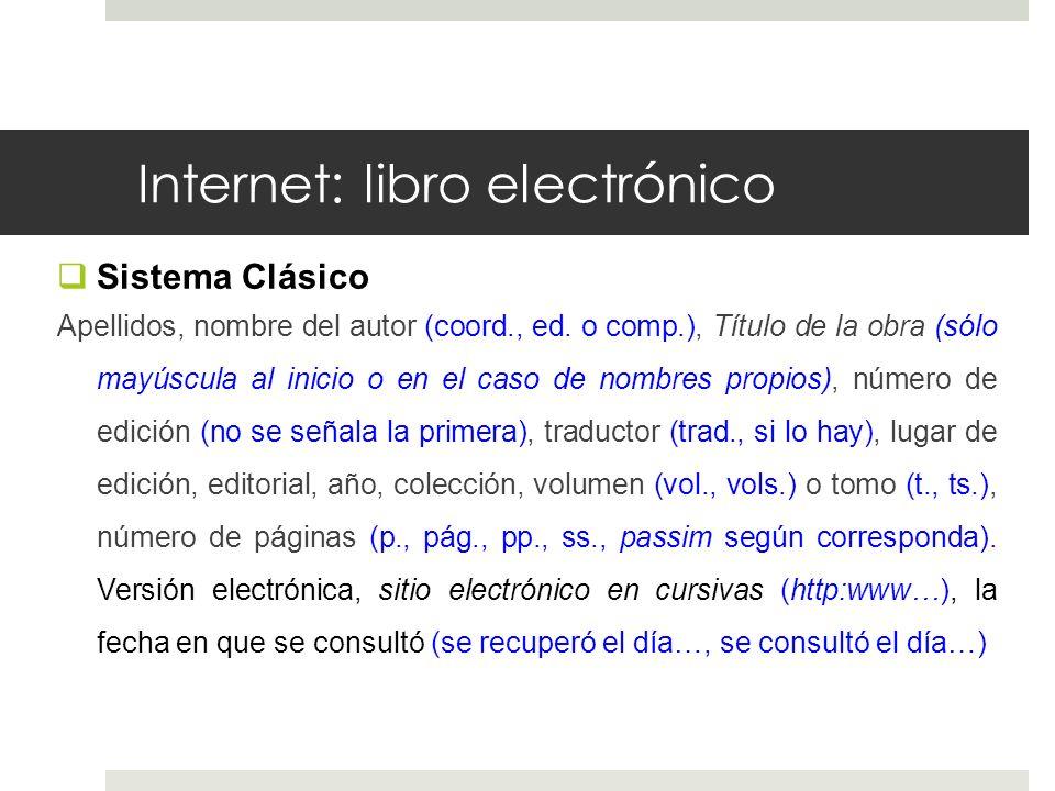 Internet: libro electrónico Sistema Clásico Apellidos, nombre del autor (coord., ed. o comp.), Título de la obra (sólo mayúscula al inicio o en el cas
