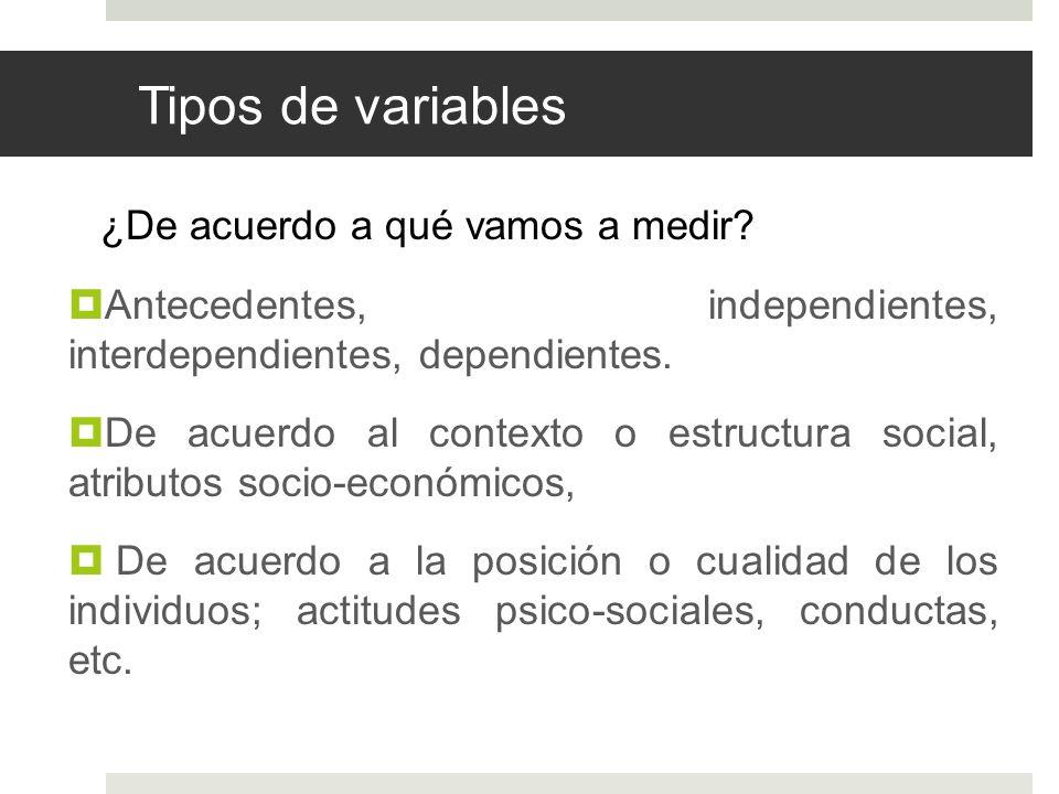 Tipos de variables ¿De acuerdo a qué vamos a medir? Antecedentes, independientes, interdependientes, dependientes. De acuerdo al contexto o estructura