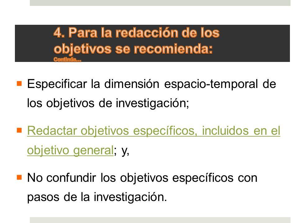 Especificar la dimensión espacio-temporal de los objetivos de investigación; Redactar objetivos específicos, incluidos en el objetivo general; y, Reda