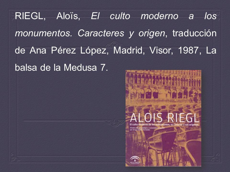 RIEGL, Aloïs, El culto moderno a los monumentos. Caracteres y origen, traducción de Ana Pérez López, Madrid, Visor, 1987, La balsa de la Medusa 7.