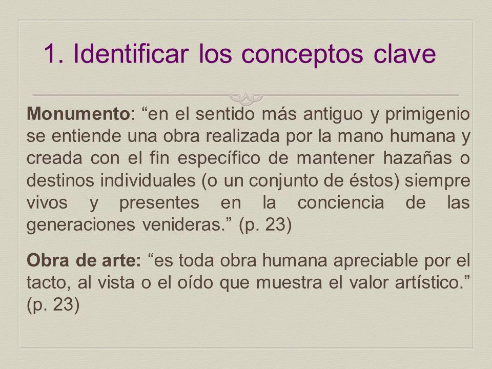 1. Identificar los conceptos clave Monumento: en el sentido más antiguo y primigenio se entiende una obra realizada por la mano humana y creada con el