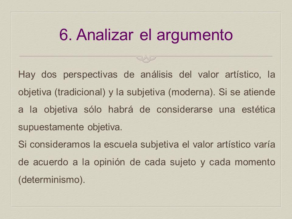 6. Analizar el argumento Hay dos perspectivas de análisis del valor artístico, la objetiva (tradicional) y la subjetiva (moderna). Si se atiende a la