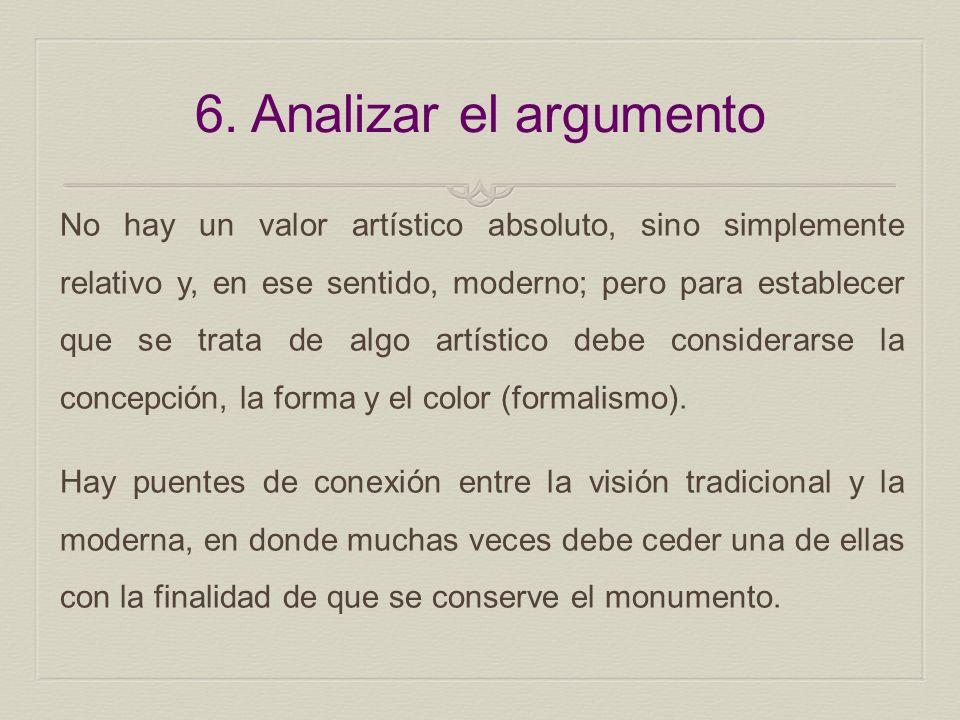 6. Analizar el argumento No hay un valor artístico absoluto, sino simplemente relativo y, en ese sentido, moderno; pero para establecer que se trata d