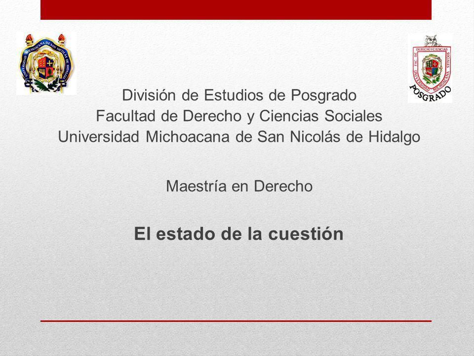 División de Estudios de Posgrado Facultad de Derecho y Ciencias Sociales Universidad Michoacana de San Nicolás de Hidalgo Maestría en Derecho El estado de la cuestión