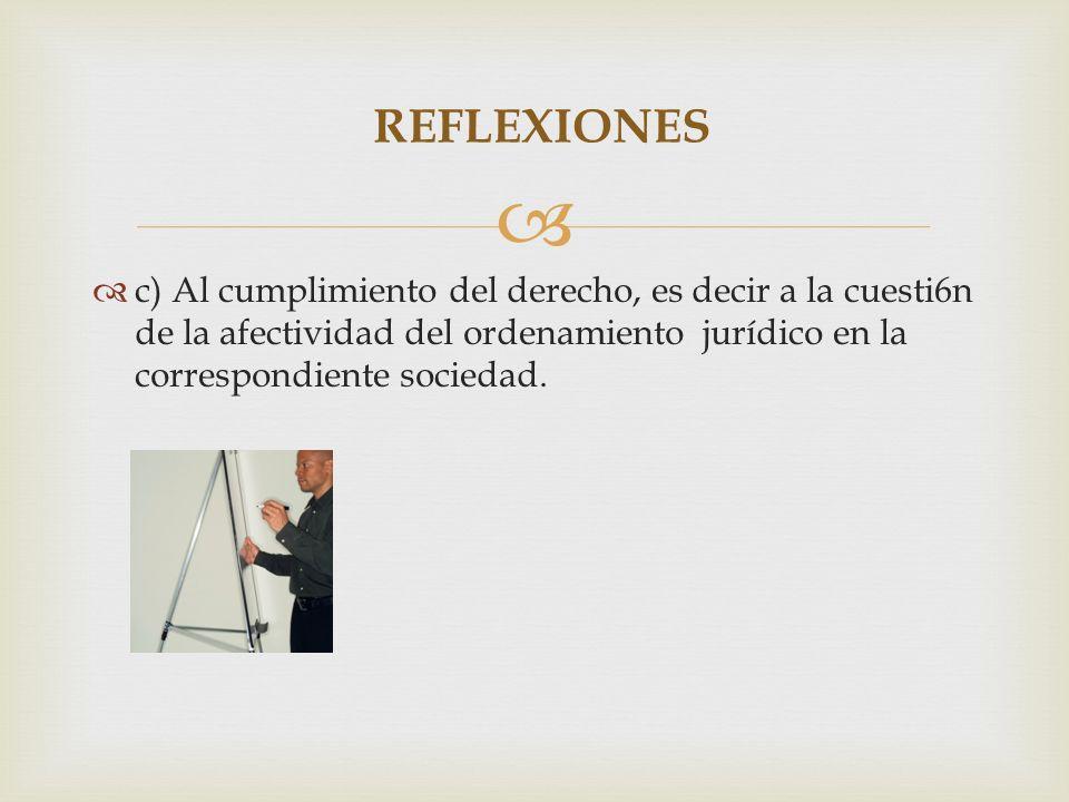 c) Al cumplimiento del derecho, es decir a la cuesti6n de la afectividad del ordenamiento jurídico en la correspondiente sociedad. REFLEXIONES