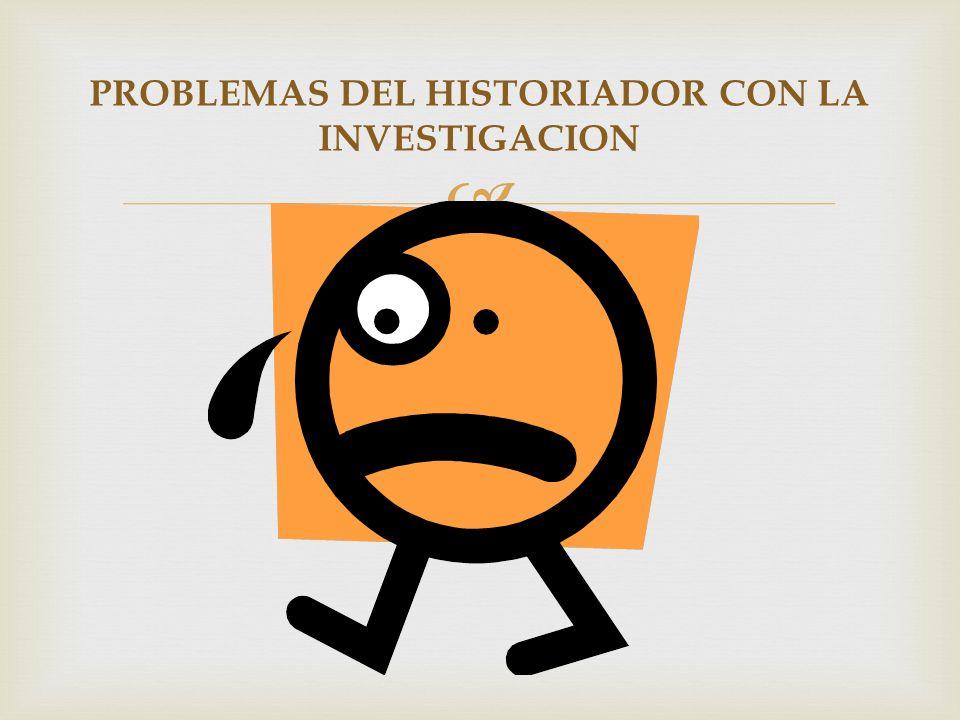 PROBLEMAS DEL HISTORIADOR CON LA INVESTIGACION