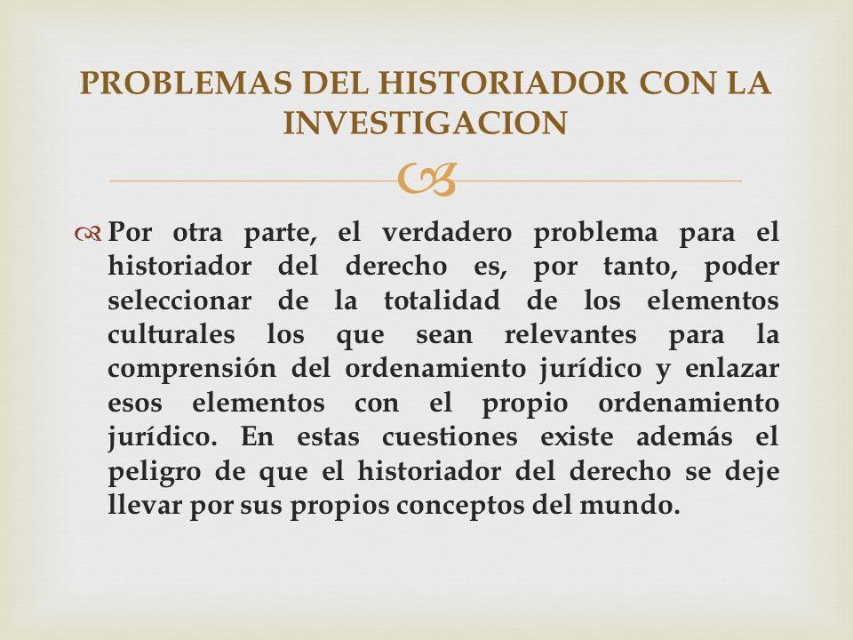 Por otra parte, el verdadero problema para el historiador del derecho es, por tanto, poder seleccionar de la totalidad de los elementos culturales los