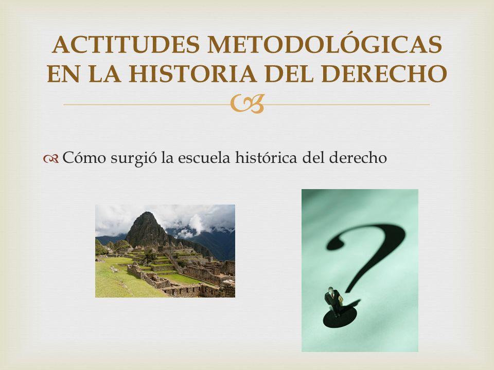 Cómo surgió la escuela histórica del derecho ACTITUDES METODOLÓGICAS EN LA HISTORIA DEL DERECHO