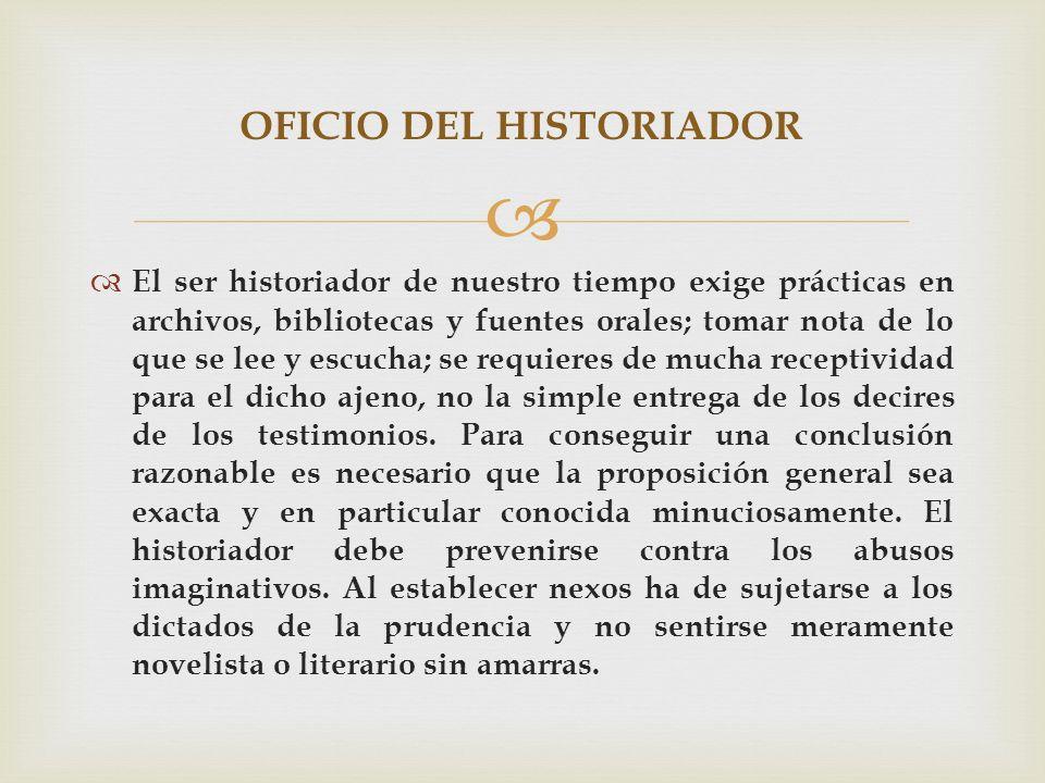 El ser historiador de nuestro tiempo exige prácticas en archivos, bibliotecas y fuentes orales; tomar nota de lo que se lee y escucha; se requieres de