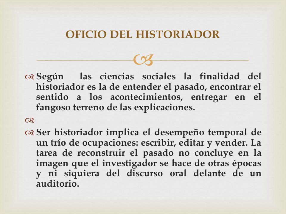 Según las ciencias sociales la finalidad del historiador es la de entender el pasado, encontrar el sentido a los acontecimientos, entregar en el fango