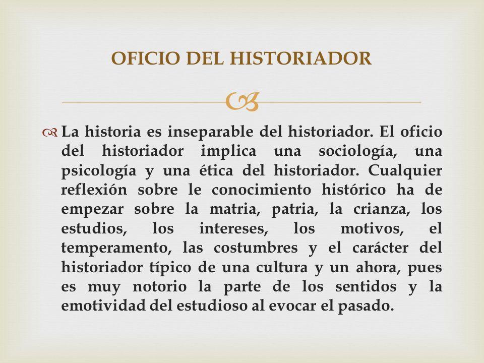 La historia es inseparable del historiador. El oficio del historiador implica una sociología, una psicología y una ética del historiador. Cualquier re