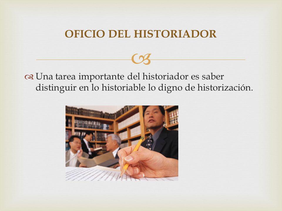 Una tarea importante del historiador es saber distinguir en lo historiable lo digno de historización. OFICIO DEL HISTORIADOR