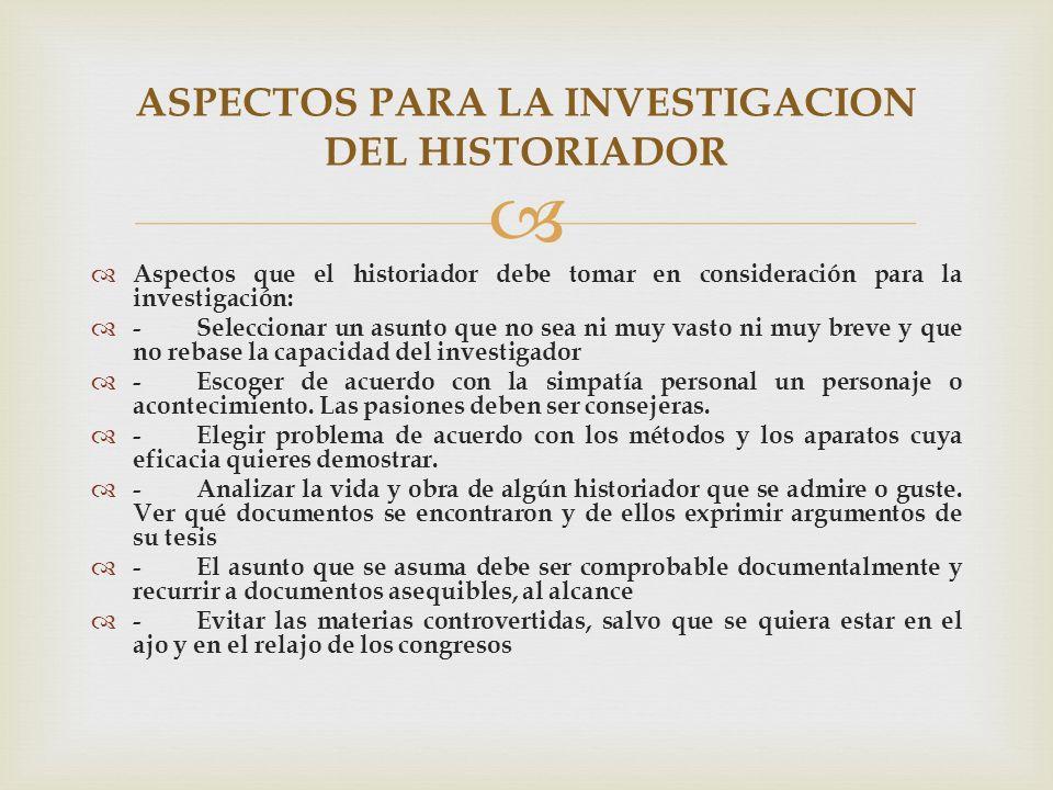 Aspectos que el historiador debe tomar en consideración para la investigación: -Seleccionar un asunto que no sea ni muy vasto ni muy breve y que no re