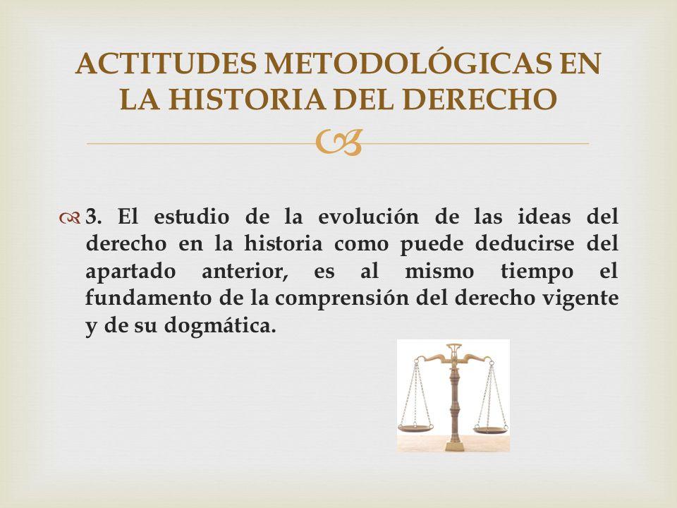 3. El estudio de la evolución de las ideas del derecho en la historia como puede deducirse del apartado anterior, es al mismo tiempo el fundamento de