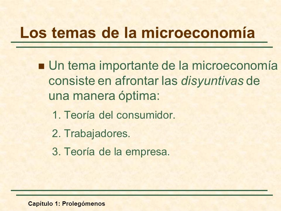 Capítulo 1: Prolegómenos Un tema importante de la microeconomía consiste en afrontar las disyuntivas de una manera óptima: 1. Teoría del consumidor. 2