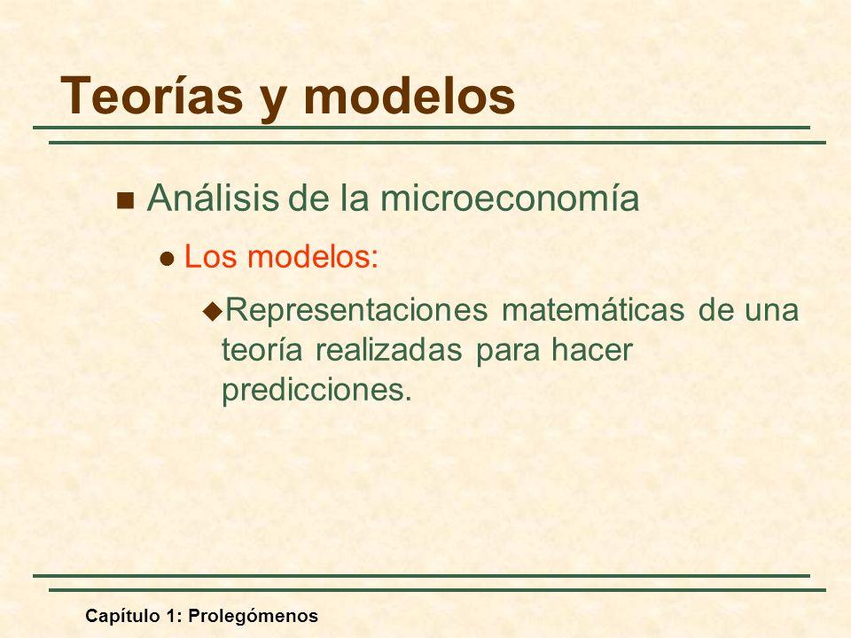 Capítulo 1: Prolegómenos Análisis de la microeconomía Los modelos: Representaciones matemáticas de una teoría realizadas para hacer predicciones. Teor