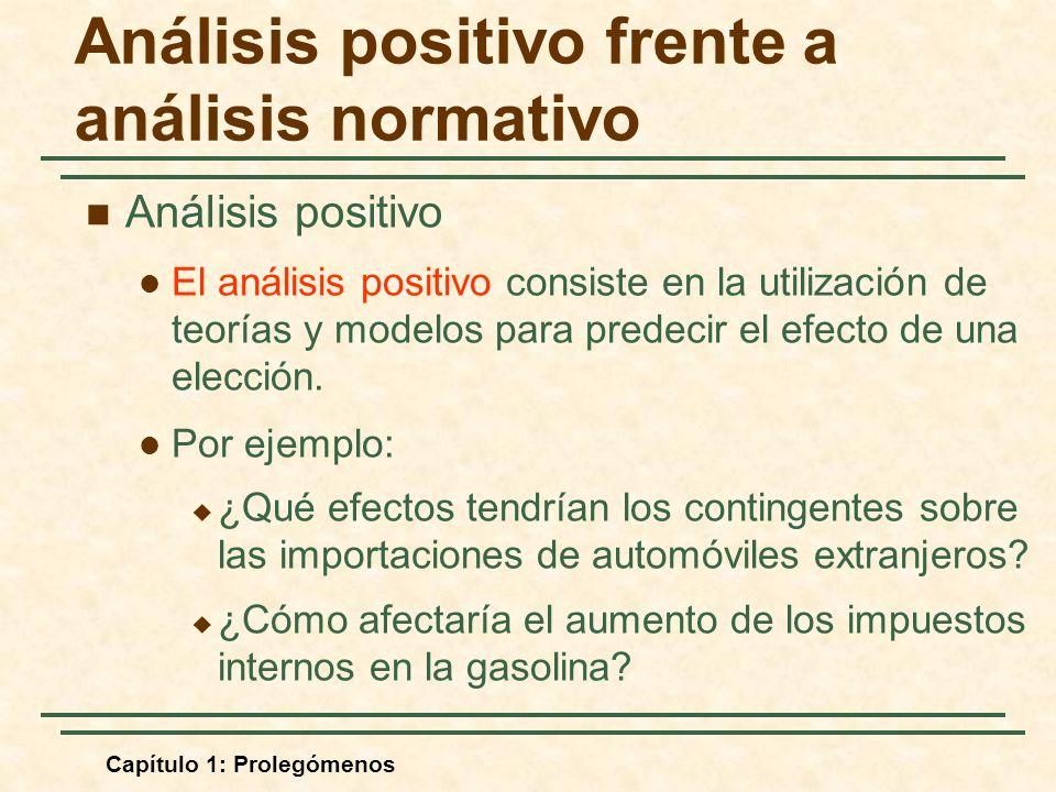 Capítulo 1: Prolegómenos Análisis positivo frente a análisis normativo Análisis positivo El análisis positivo consiste en la utilización de teorías y modelos para predecir el efecto de una elección.