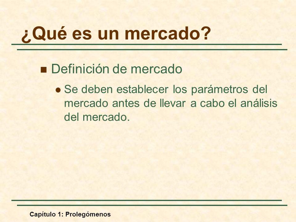 Capítulo 1: Prolegómenos Definición de mercado Se deben establecer los parámetros del mercado antes de llevar a cabo el análisis del mercado. ¿Qué es
