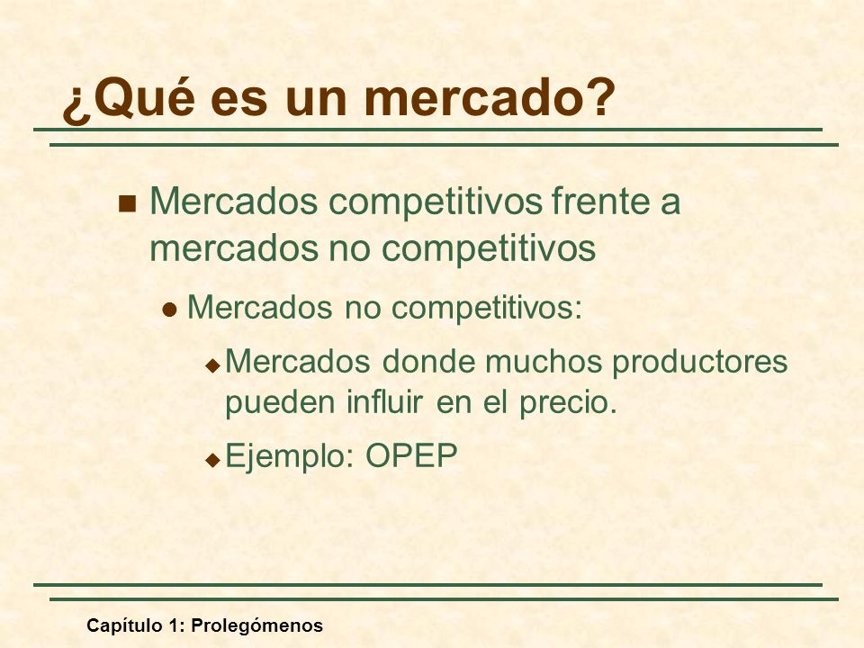 Capítulo 1: Prolegómenos Mercados competitivos frente a mercados no competitivos Mercados no competitivos: Mercados donde muchos productores pueden influir en el precio.