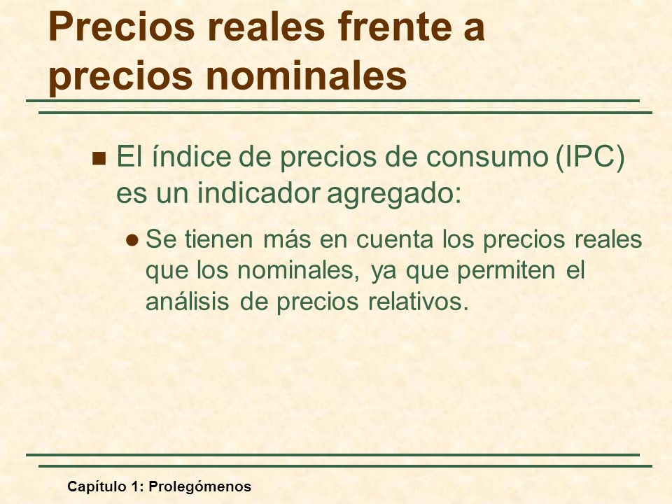 Capítulo 1: Prolegómenos Precios reales frente a precios nominales El índice de precios de consumo (IPC) es un indicador agregado: Se tienen más en cuenta los precios reales que los nominales, ya que permiten el análisis de precios relativos.