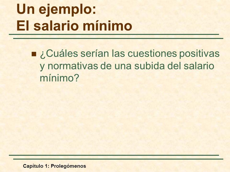 Capítulo 1: Prolegómenos Un ejemplo: El salario mínimo ¿Cuáles serían las cuestiones positivas y normativas de una subida del salario mínimo?