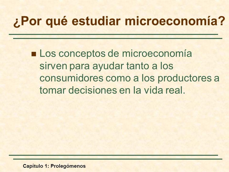 Capítulo 1: Prolegómenos ¿Por qué estudiar microeconomía? Los conceptos de microeconomía sirven para ayudar tanto a los consumidores como a los produc