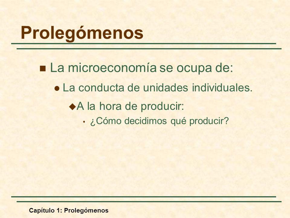 Capítulo 1: Prolegómenos La microeconomía se ocupa de: La conducta de unidades individuales. A la hora de producir: ¿Cómo decidimos qué producir? Prol