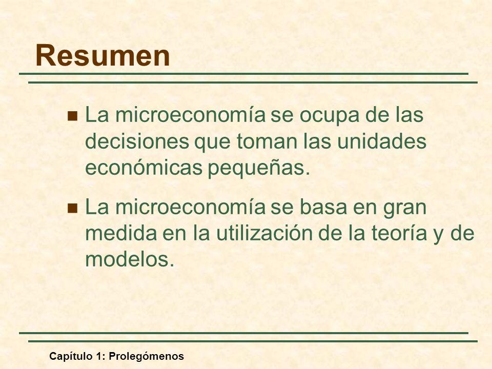 Capítulo 1: Prolegómenos Resumen La microeconomía se ocupa de las decisiones que toman las unidades económicas pequeñas. La microeconomía se basa en g